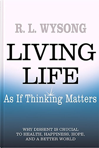 Living Life As If Thinking Matters: Why Dissent Is Crucial to Health, Happiness, Hope, and a Better...