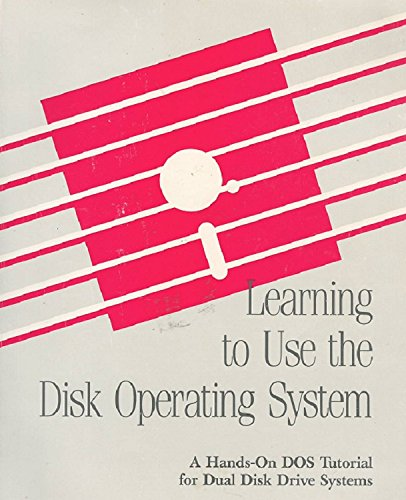 Learning to Use the Disk Operating System (A Hands-On DOS Tutorial for Dual Disk Drive Systems)