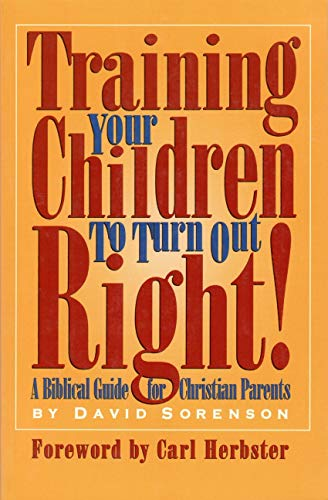Training Your Children to Turn Out Right: A Biblical Guide for Christian parents: David Sorenson