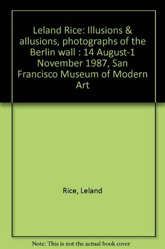 9780918471123: Leland Rice: Illusions & allusions, photographs of the Berlin wall : 14 August-1 November 1987, San Francisco Museum of Modern Art
