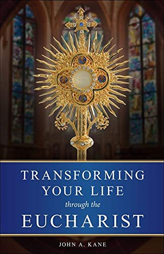 Transforming Your Life Through the Eucharist: John A. Kane