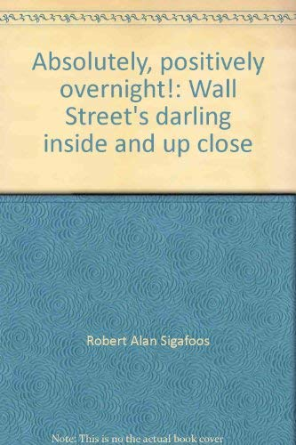 Absolutely, positively overnight!: Wall Street's darling inside and up close: Robert Alan ...