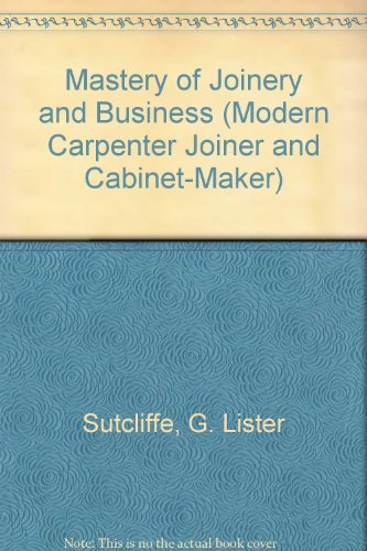 Mastery of Joinery and Business (Modern Carpenter: Sutcliffe, G. Lister,