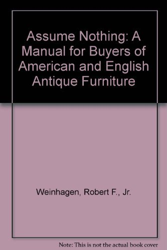 Assume Nothing: A Manual for Buyers of American and English Antique Furniture: Weinhagen, Robert F....