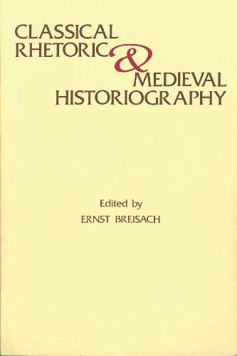 Classical Rhetoric and Medieval Historiography (Studies in: Ernst Breisach
