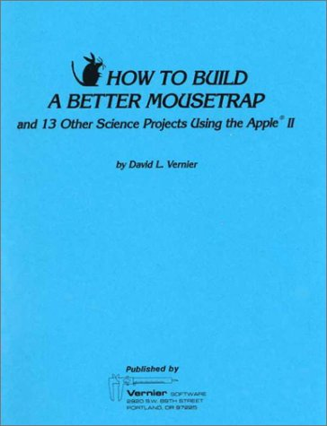 How to Build a Better Mousetrap and 13 Other Science Projects Using the Apple II: Vernier, David L.