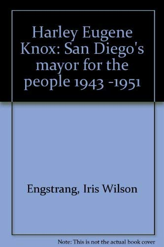 Harley Eugene Knox: San Diego's mayor for the people 1943 -1951: Engstrand, Iris Wilson; ...
