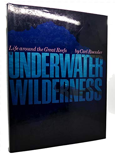 The Underwater Wilderness: Life Around the Great Reefs: Roessler, Carl