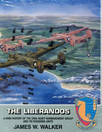 The Liberandos. A WWII History of the 376th Heavy Bombardment Group and Its Founding Units.: Walker...