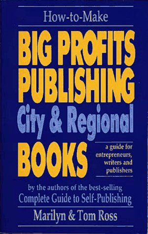 How to Make Big Profits Publishing City & Regional Books: A Guide for Entrepreneurs, Writers, ...