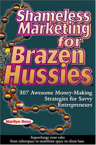Shameless Marketing for Brazen Hussies: 307 Awesome Money-Making Strategies for Savvy Entrepreneurs (0918880440) by Marilyn Ross