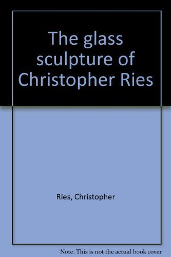 The glass sculpture of Christopher Ries: Ries, Christopher