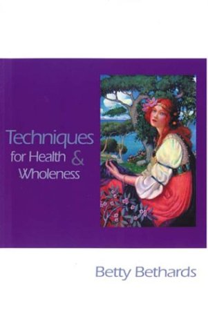 Techniques for Health and Wholeness: Bethards, Betty
