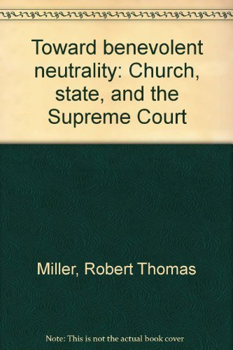 Toward benevolent neutrality: Church, state, and the Supreme Court: Robert Thomas Miller