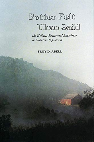 Better Felt Than Said: The Holiness-Pentecostal Experience in Southern Appalachia: Troy D. Abell