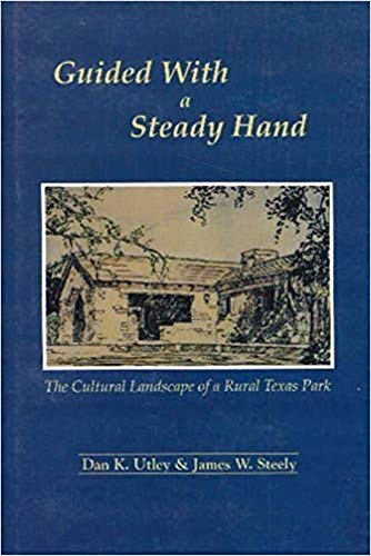 Guided with a Steady Hand: The Cultural Landscape of a Rural Texas Park: Steely, James, Utley, Dan