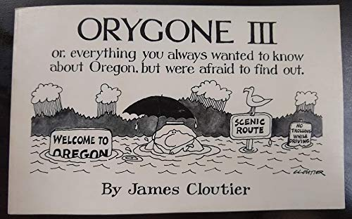 Orygone III; or, Everything You Always Wanted to Know About Oregon, but Were Afraid to Find Out (...