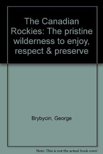 The Canadian Rockies: The pristine wilderness to enjoy, respect & preserve (9780919029293) by George Brybycin