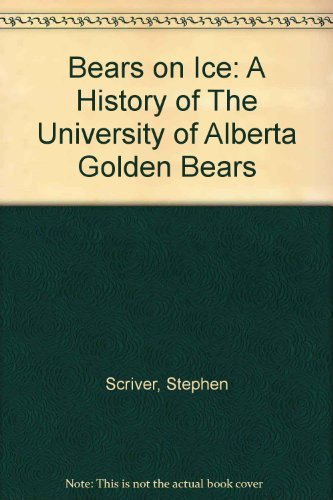 Bears on Ice A History of the University of Alberta Golden Bears