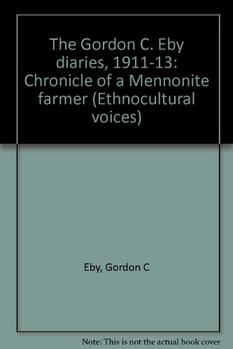The Gordon C. Eby Diaries, 1911-13: Chronicle of a Mennonite Farmer (Ethnocultural Voices Series)