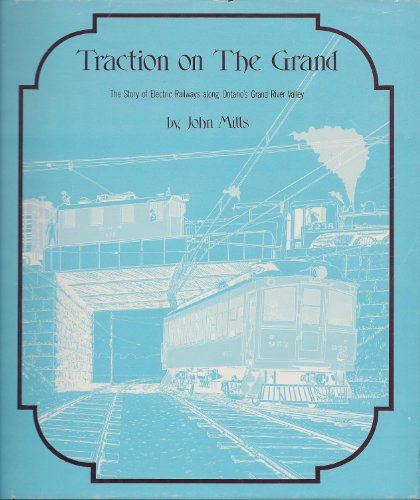 Traction on the Grand: The Story of Electric Railways along Ontario's Grand River Valley: ...