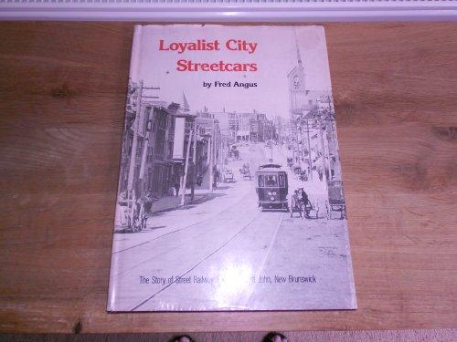 Loyalist city streetcars : the story of street railway transit in Saint John, New Brunswick: Angus,...