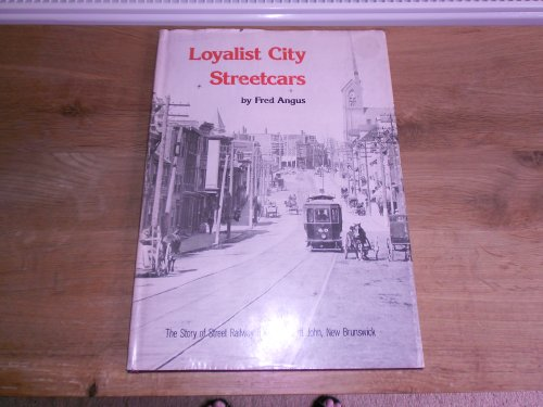 Loyalist city streetcars: The story of street railway transit in Saint John, New Brunswick: Angus, ...