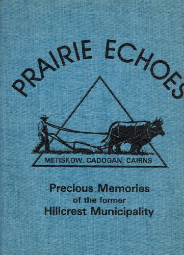 PRAIRIE ECHOES: PRECIOUS MEMORIES OF THE FORMER HILLCREST MUNICIPALITY. METISKOW, CADOGAN, CAIRNS: ...