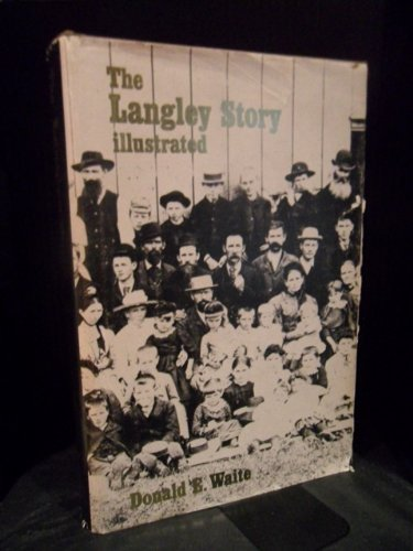 The Langley Story Illustrated: An Early History of the Municipality of Langley: Don E. Waite