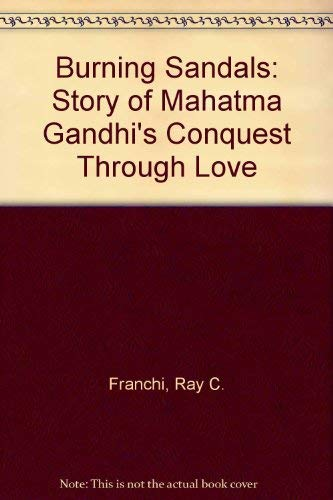 Burning Sandals: Story of Mahatma Gandhi's Conquest Through Love: Franchi, Ray C.