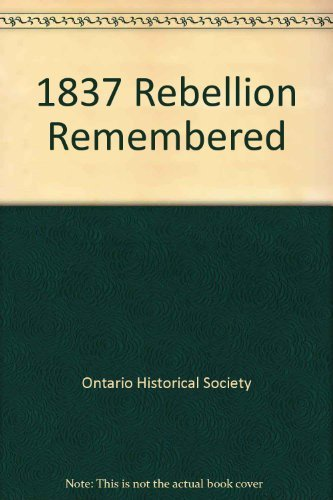 1837 REBELLION REMEMBERED: Papers Presented at the 1837 Rebellion Remembered Conference of the On...