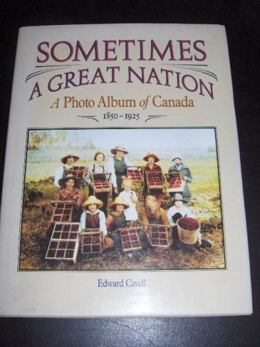 Sometimes a Great Nation, A Photo Album of Canada 1850-1925: Cavell, Edward