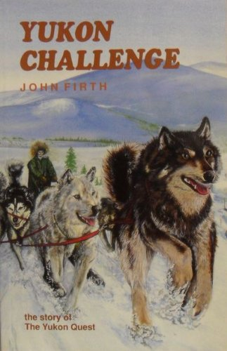 Yukon Challenge the Story of the Yukon Quest: Firth, John