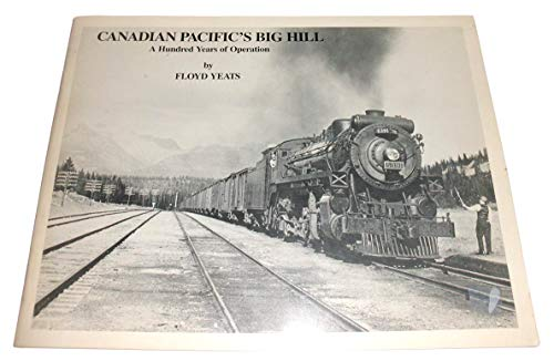 Canadian Pacifics Big Hill: A Hundred Years of Operation: Yeats, Floyd