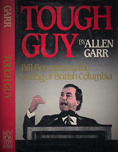 TOUGH GUY Bill Bennett and the Taking of British Columbia: Garr, Allen