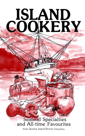 ISLAND COOKERY: Seafood Specialties and All-Time Favourites from Quadra Island British Columbia