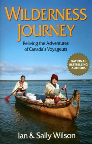 Wilderness Journey: Reliving the Adventures of Canada's Voyageurs (0919574742) by Wilson, Ian; Wilson, Sally