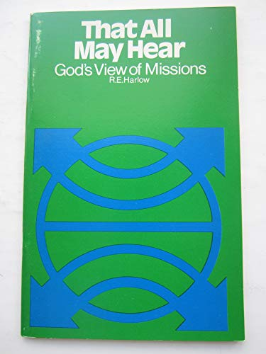 That All May Hear : God's View of Missions: Harlow, R. E.