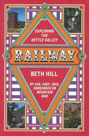 Exploring the Kettle Valley Railway. By Car, Foot, Skis, Horseback Or Mountain Bike: Hill, Beth