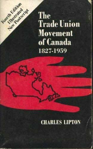 The trade union movement of Canada: 1827-1959: Lipton, Charles
