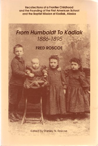 9780919642409: From Humboldt to Kodiak, 1886-1895: Recollections of a Frontier Childhood and the Founding of the First American School and the Baptist Mission at Kodiak, Alaska (Alaska History No. 40)