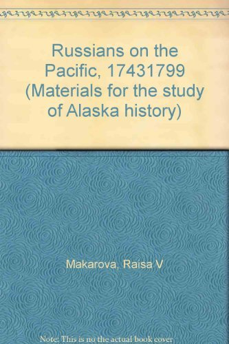 Russians on the Pacific, 1743-1799 (Materials for the study of Alaska history): Makarova, R. V
