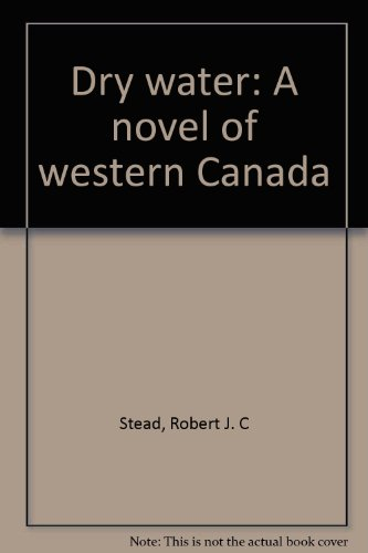 Dry water: A novel of western Canada: Stead, Robert J. C