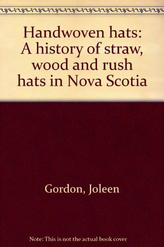 Handwoven hats: A history of straw, wood and rush hats in Nova Scotia: Gordon, Joleen