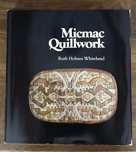 Micmac Quillwork: Micmac Indian Techniques of Porcupine Quill Decoration 1600-1950: Whitehead, Ruth...