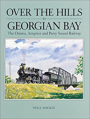 9780919783065: Over the Hills to Georgian Bay: The Ottawa, Arnprior and Parry Sound Railway