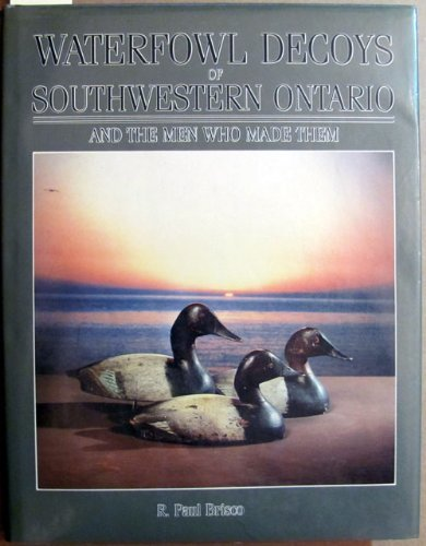 Waterfowl Decoys of Southwestern Ontario and the Men Who Made Them Signed by Author: Brisco, Paul; ...