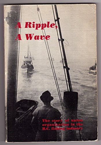 9780919802001: A Ripple, a Wave: The Story of Union Organization in the B. C. Fishing Industry