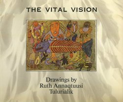 The Vital Vision: Drawings by Ruth Annaqtuusi: Jackson, Marion E. and David F. Pelly