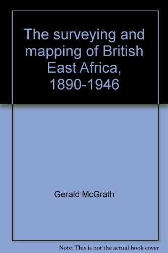 THE SURVEYING AND MAPPING OF BRITISH EAST AFRICA 1890 TO 1946 (Cartographica Monograph 18)